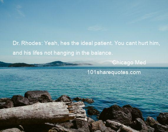 Chicago Med - Dr. Rhodes: Yeah, hes the ideal patient. You cant hurt him, and his lifes not hanging in the balance.