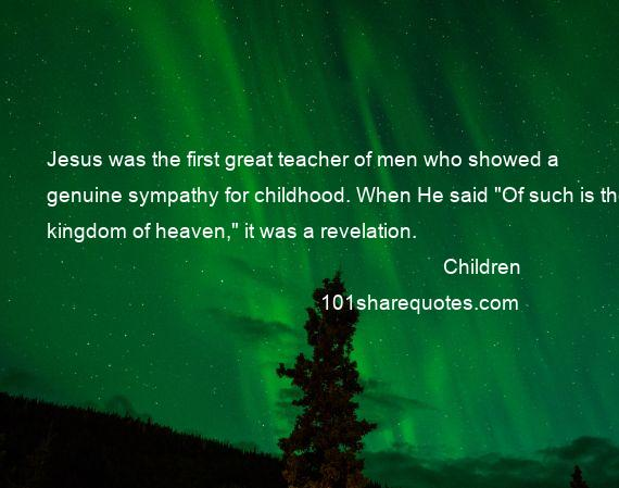 Children - Jesus was the first great teacher of men who showed a genuine sympathy for childhood. When He said