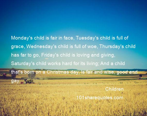 Children - Monday's child is fair in face, Tuesday's child is full of grace, Wednesday's child is full of woe, Thursday's child has far to go, Friday's child is loving and giving, Saturday's child works hard for its living; And a child that's born on a Christmas day, Is fair and wise, good and gay.