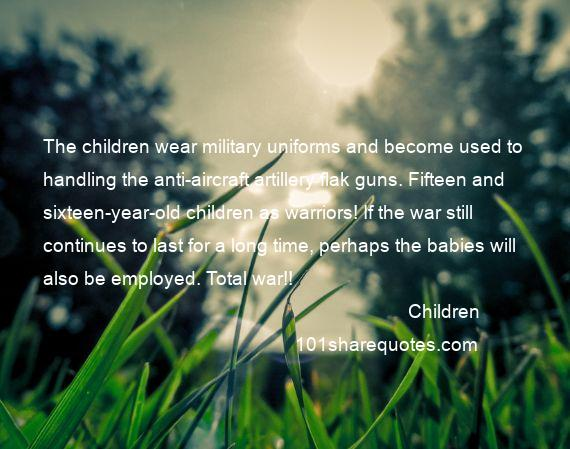 Children - The children wear military uniforms and become used to handling the anti-aircraft artillery flak guns. Fifteen and sixteen-year-old children as warriors! If the war still continues to last for a long time, perhaps the babies will also be employed. Total war!!