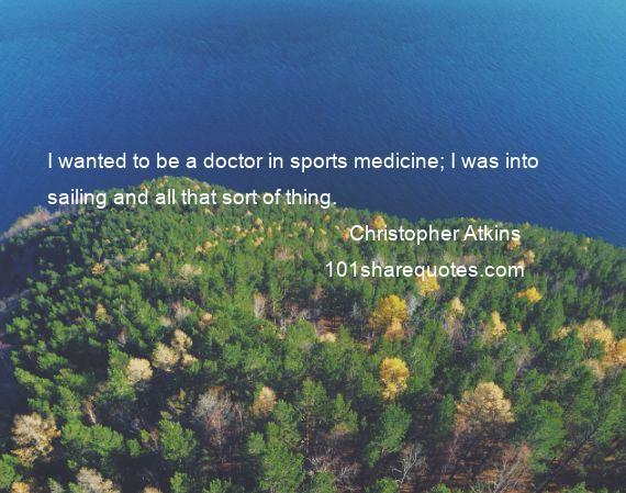 Christopher Atkins - I wanted to be a doctor in sports medicine; I was into sailing and all that sort of thing.