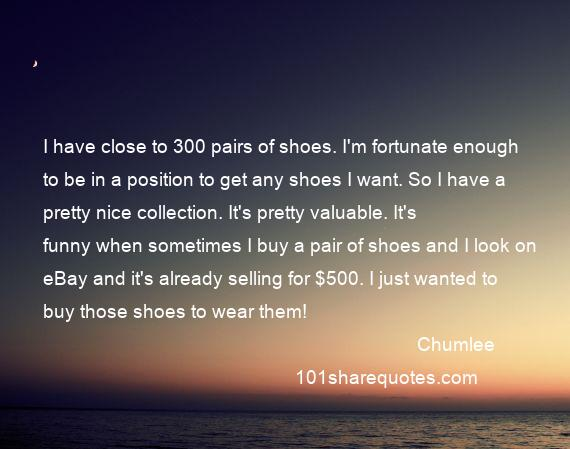 Chumlee - I have close to 300 pairs of shoes. I'm fortunate enough to be in a position to get any shoes I want. So I have a pretty nice collection. It's pretty valuable. It's funny when sometimes I buy a pair of shoes and I look on eBay and it's already selling for $500. I just wanted to buy those shoes to wear them!