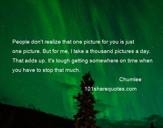 Chumlee - People don't realize that one picture for you is just one picture. But for me, I take a thousand pictures a day. That adds up. It's tough getting somewhere on time when you have to stop that much.