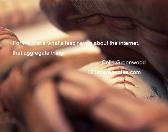 Colin Greenwood - For me that's what's fascinating about the internet, that aggregate thing.