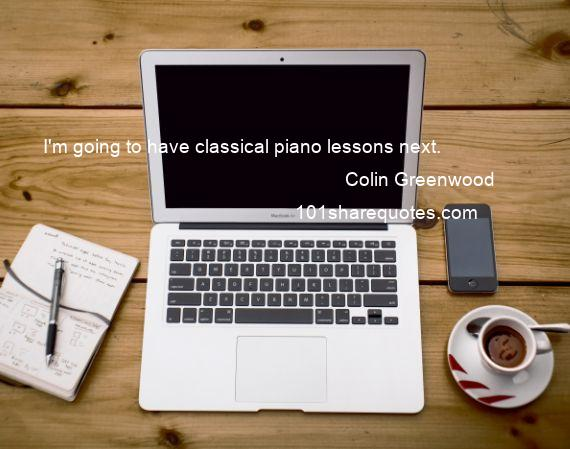 Colin Greenwood - I'm going to have classical piano lessons next.