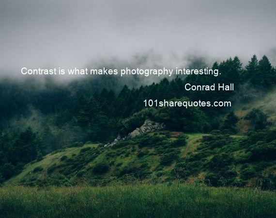 Conrad Hall - Contrast is what makes photography interesting.
