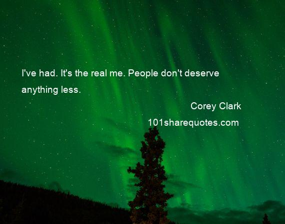 Corey Clark - I've had. It's the real me. People don't deserve anything less.