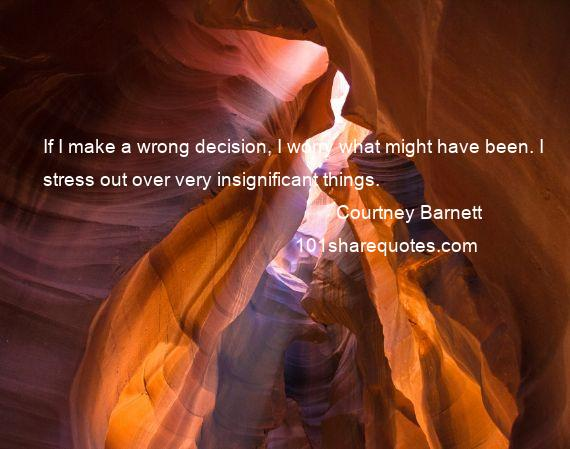 Courtney Barnett - If I make a wrong decision, I worry what might have been. I stress out over very insignificant things.
