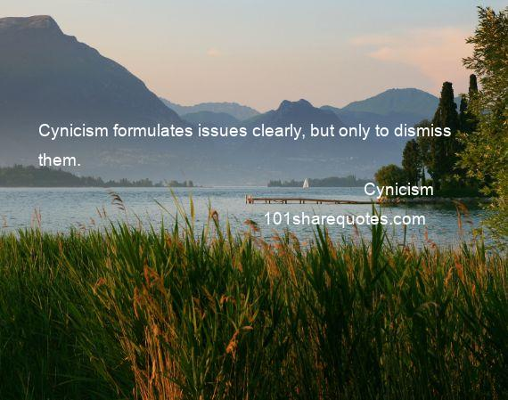 Cynicism - Cynicism formulates issues clearly, but only to dismiss them.