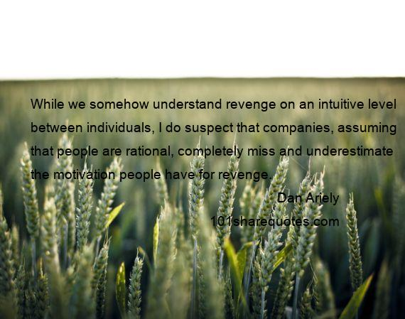 Dan Ariely - While we somehow understand revenge on an intuitive level between individuals, I do suspect that companies, assuming that people are rational, completely miss and underestimate the motivation people have for revenge.