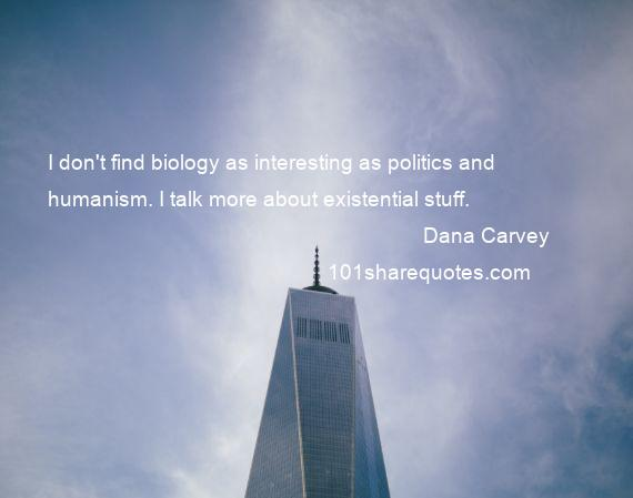 Dana Carvey - I don't find biology as interesting as politics and humanism. I talk more about existential stuff.