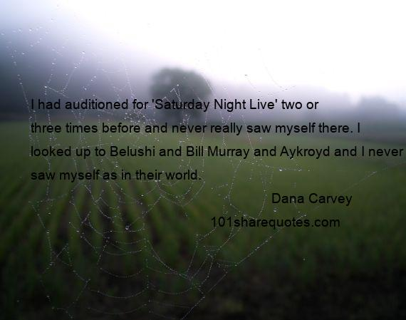 Dana Carvey - I had auditioned for 'Saturday Night Live' two or three times before and never really saw myself there. I looked up to Belushi and Bill Murray and Aykroyd and I never saw myself as in their world.