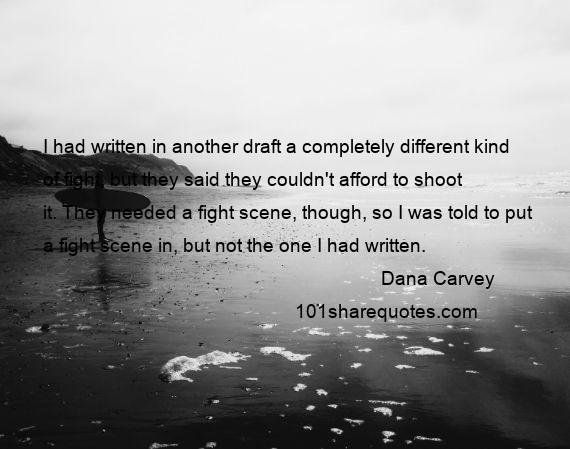 Dana Carvey - I had written in another draft a completely different kind of fight, but they said they couldn't afford to shoot it. They needed a fight scene, though, so I was told to put a fight scene in, but not the one I had written.