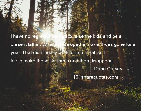 Dana Carvey - I have no regrets. I wanted to raise the kids and be a present father. When I developed a movie, I was gone for a year. That didn't really work for me. That isn't fair to make these life-forms and then disappear.