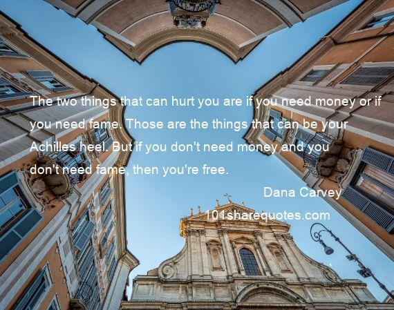 Dana Carvey - The two things that can hurt you are if you need money or if you need fame. Those are the things that can be your Achilles heel. But if you don't need money and you don't need fame, then you're free.