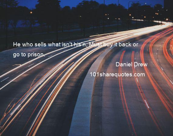 Daniel Drew - He who sells what isn't his'n, Must buy it back or go to prison.