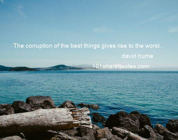 david hume - The corruption of the best things gives rise to the worst.