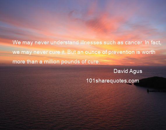 David Agus - We may never understand illnesses such as cancer. In fact, we may never cure it. But an ounce of prevention is worth more than a million pounds of cure.