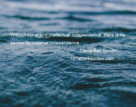 David Ben Gurion - Without moral and intellectual independence, there is no anchor for national independence.
