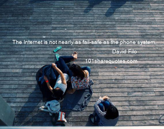 David Filo - The Internet is not nearly as fail-safe as the phone system.