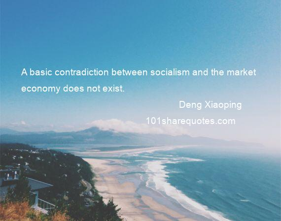Deng Xiaoping - A basic contradiction between socialism and the market economy does not exist.