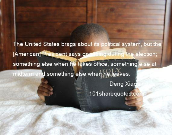 Deng Xiaoping - The United States brags about its political system, but the [American] President says one thing during the election; something else when he takes office, something else at midterm and something else when he leaves.