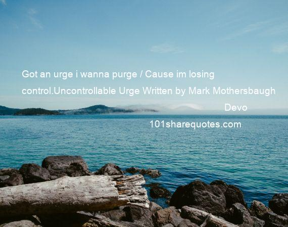 Devo - Got an urge i wanna purge / Cause im losing control.Uncontrollable Urge Written by Mark Mothersbaugh