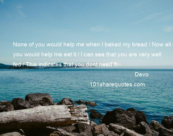 Devo - None of you would help me when I baked my bread / Now all of you would help me eat it / I can see that you are very well fed / This indicates that you dont need it.
