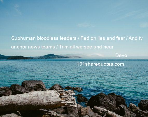 Devo - Subhuman bloodless leaders / Fed on lies and fear / And tv anchor news teams / Trim all we see and hear.