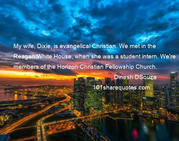 Dinesh DSouza - My wife, Dixie, is evangelical Christian. We met in the Reagan White House, when she was a student intern. We're members of the Horizon Christian Fellowship Church.