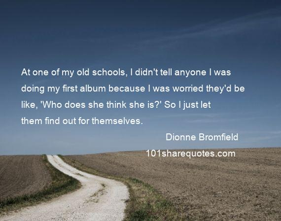 Dionne Bromfield - At one of my old schools, I didn't tell anyone I was doing my first album because I was worried they'd be like, 'Who does she think she is?' So I just let them find out for themselves.