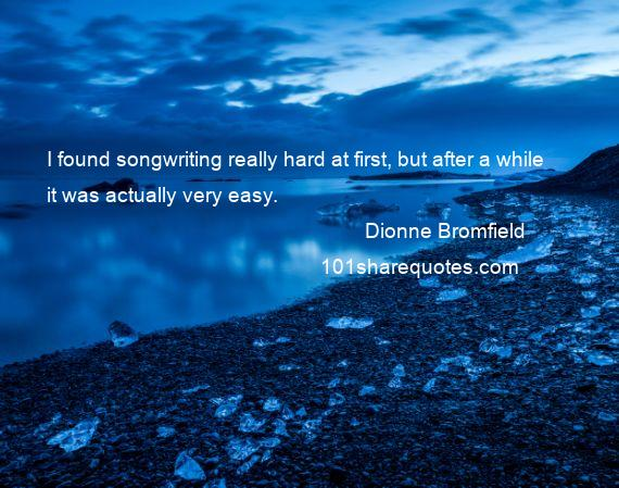 Dionne Bromfield - I found songwriting really hard at first, but after a while it was actually very easy.