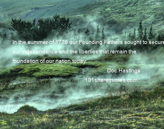 Doc Hastings - In the summer of 1776 our Founding Fathers sought to secure our independence and the liberties that remain the foundation of our nation today.