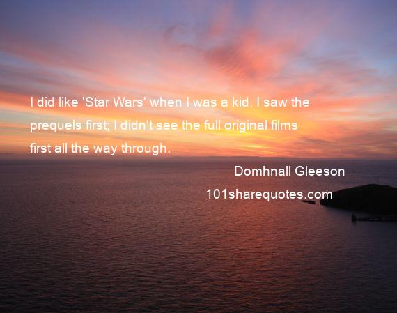 Domhnall Gleeson - I did like 'Star Wars' when I was a kid. I saw the prequels first; I didn't see the full original films first all the way through.