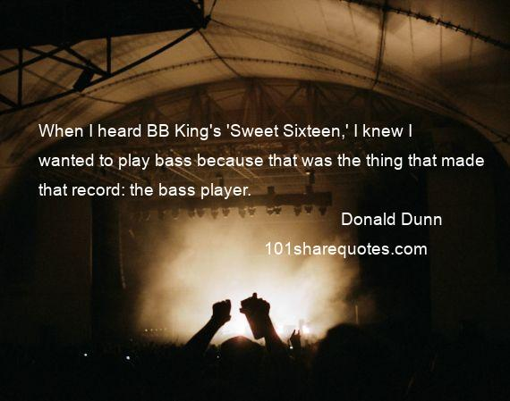 Donald Dunn - When I heard BB King's 'Sweet Sixteen,' I knew I wanted to play bass because that was the thing that made that record: the bass player.