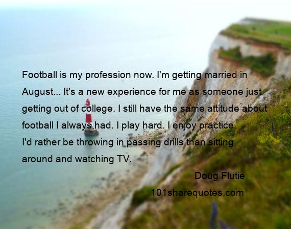 Doug Flutie - Football is my profession now. I'm getting married in August... It's a new experience for me as someone just getting out of college. I still have the same attitude about football I always had. I play hard. I enjoy practice. I'd rather be throwing in passing drills than sitting around and watching TV.
