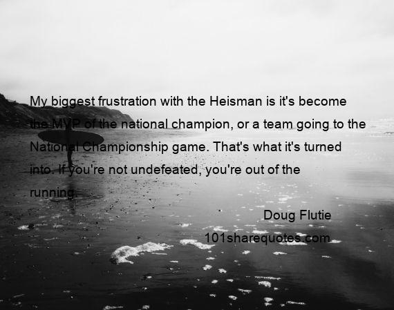 Doug Flutie - My biggest frustration with the Heisman is it's become the MVP of the national champion, or a team going to the National Championship game. That's what it's turned into. If you're not undefeated, you're out of the running.