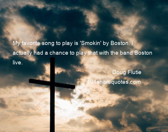 Doug Flutie - My favorite song to play is 'Smokin' by Boston. I actually had a chance to play that with the band Boston live.