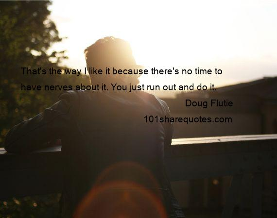 Doug Flutie - That's the way I like it because there's no time to have nerves about it. You just run out and do it.