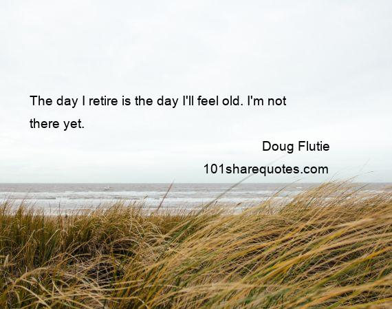 Doug Flutie - The day I retire is the day I'll feel old. I'm not there yet.