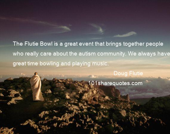 Doug Flutie - The Flutie Bowl is a great event that brings together people who really care about the autism community. We always have a great time bowling and playing music.