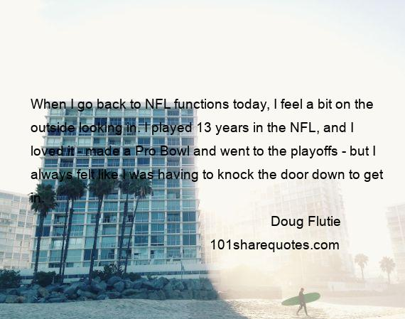 Doug Flutie - When I go back to NFL functions today, I feel a bit on the outside looking in. I played 13 years in the NFL, and I loved it - made a Pro Bowl and went to the playoffs - but I always felt like I was having to knock the door down to get in.