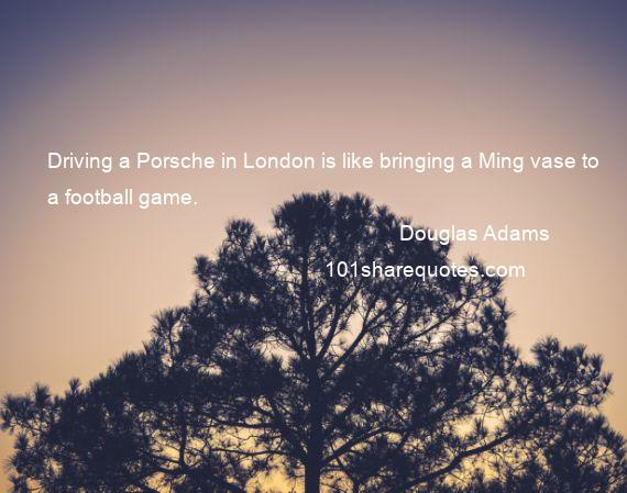 Douglas Adams - Driving a Porsche in London is like bringing a Ming vase to a football game.