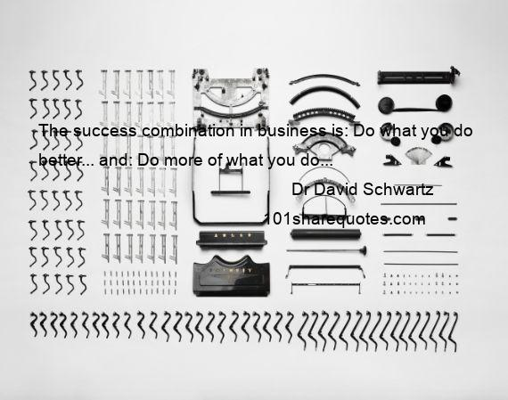 Dr David Schwartz - The success combination in business is: Do what you do better... and: Do more of what you do...