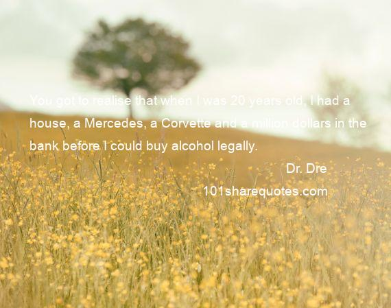 Dr. Dre - You got to realise that when I was 20 years old, I had a house, a Mercedes, a Corvette and a million dollars in the bank before I could buy alcohol legally.