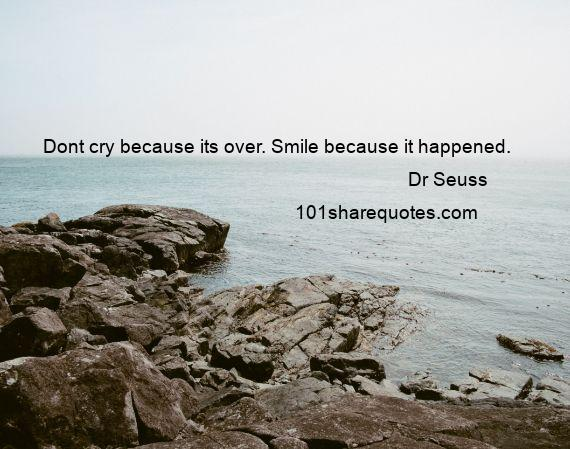 Dr Seuss - Dont cry because its over. Smile because it happened.