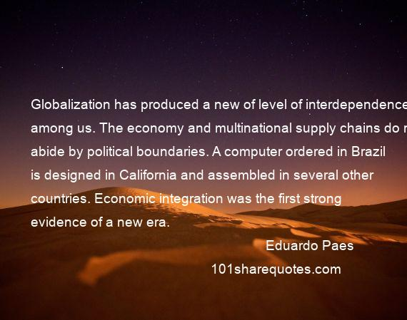 Eduardo Paes - Globalization has produced a new of level of interdependence among us. The economy and multinational supply chains do not abide by political boundaries. A computer ordered in Brazil is designed in California and assembled in several other countries. Economic integration was the first strong evidence of a new era.