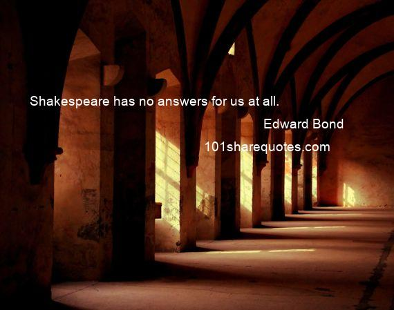 Edward Bond - Shakespeare has no answers for us at all.