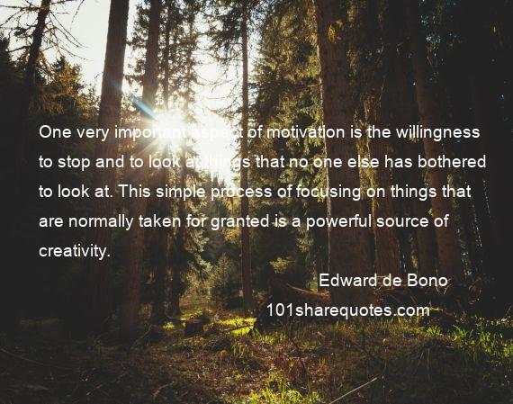 Edward de Bono - One very important aspect of motivation is the willingness to stop and to look at things that no one else has bothered to look at. This simple process of focusing on things that are normally taken for granted is a powerful source of creativity.