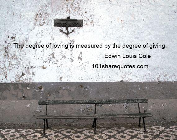 Edwin Louis Cole - The degree of loving is measured by the degree of giving.